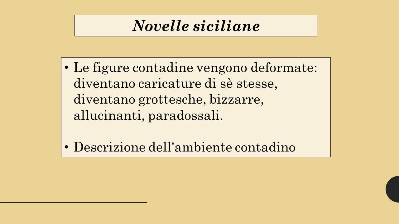 Novelle siciliane Le figure contadine vengono deformate: diventano caricature di sè stesse, diventano grottesche, bizzarre, allucinanti, paradossali.