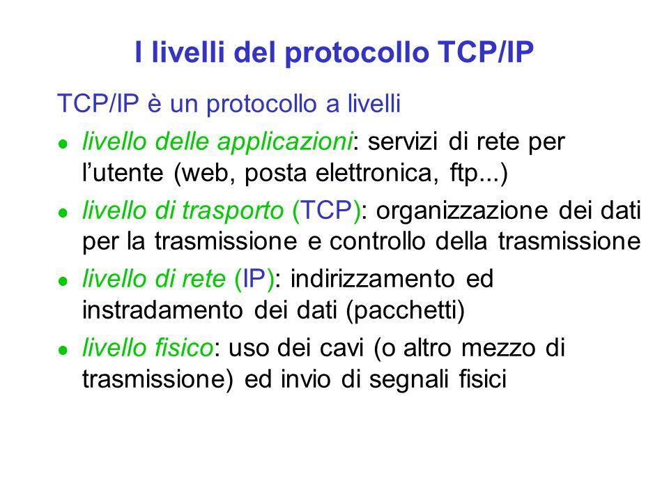 I livelli del protocollo TCP/IP TCP/IP è un protocollo a livelli l livello delle applicazioni: servizi di rete per l'utente (web, posta elettronica, f