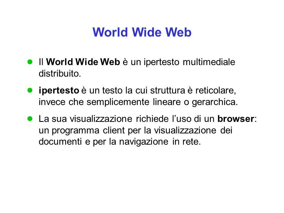 World Wide Web Il World Wide Web è un ipertesto multimediale distribuito. ipertesto è un testo la cui struttura è reticolare, invece che semplicemente