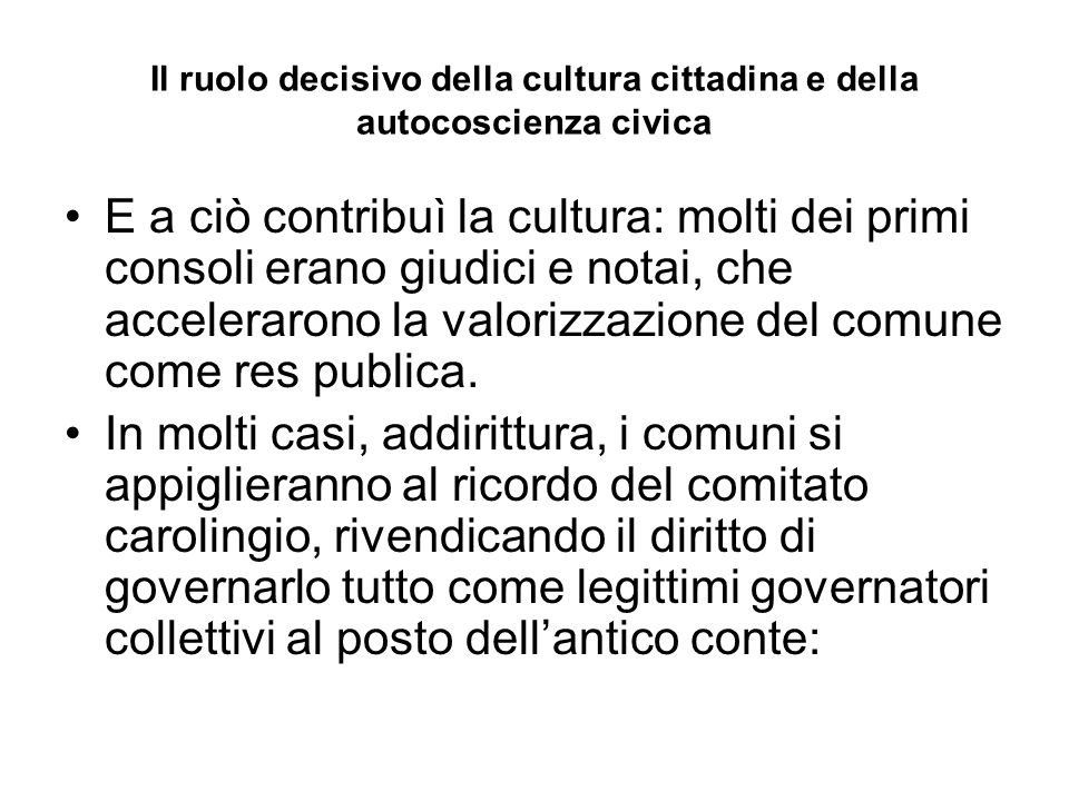 Il ruolo decisivo della cultura cittadina e della autocoscienza civica E a ciò contribuì la cultura: molti dei primi consoli erano giudici e notai, ch