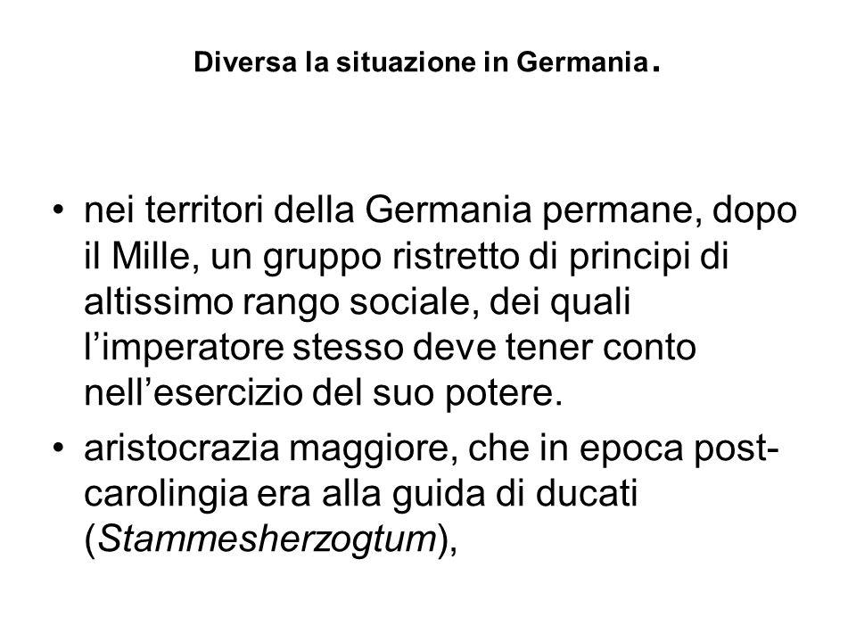 Diversa la situazione in Germania. nei territori della Germania permane, dopo il Mille, un gruppo ristretto di principi di altissimo rango sociale, de
