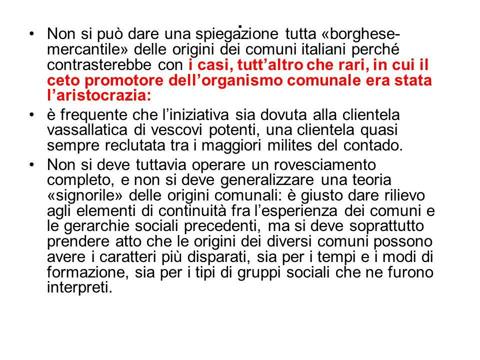 . Non si può dare una spiegazione tutta «borghese- mercantile» delle origini dei comuni italiani perché contrasterebbe con i casi, tutt'altro che rari