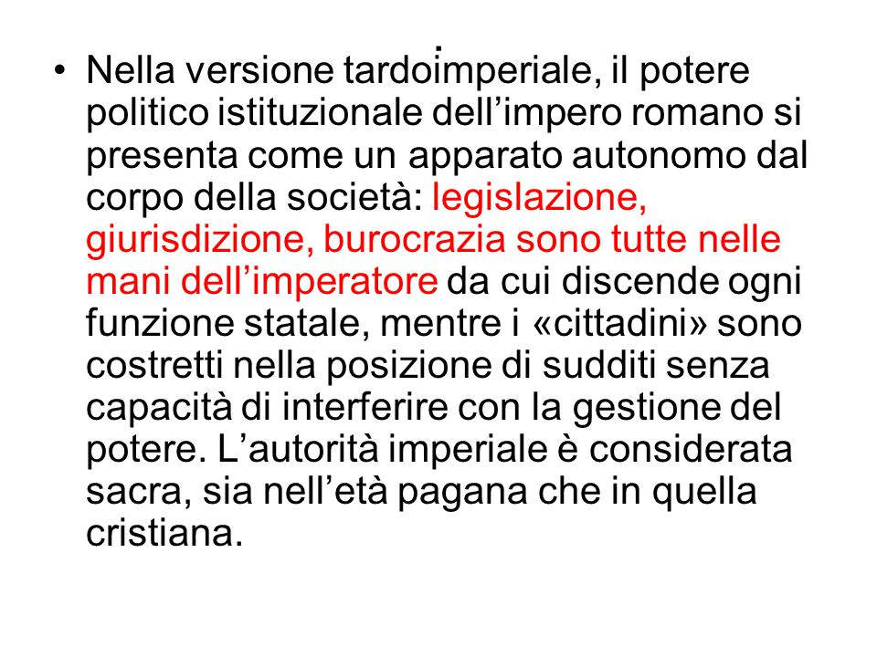 . Nella versione tardoimperiale, il potere politico istituzionale dell'impero romano si presenta come un apparato autonomo dal corpo della società: le