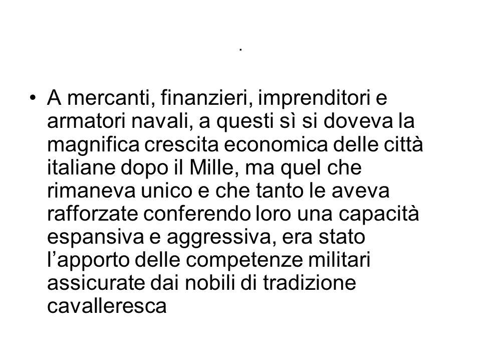 . A mercanti, finanzieri, imprenditori e armatori navali, a questi sì si doveva la magnifica crescita economica delle città italiane dopo il Mille, ma