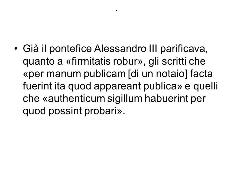 . Già il pontefice Alessandro III parificava, quanto a «firmitatis robur», gli scritti che «per manum publicam [di un notaio] facta fuerint ita quod a