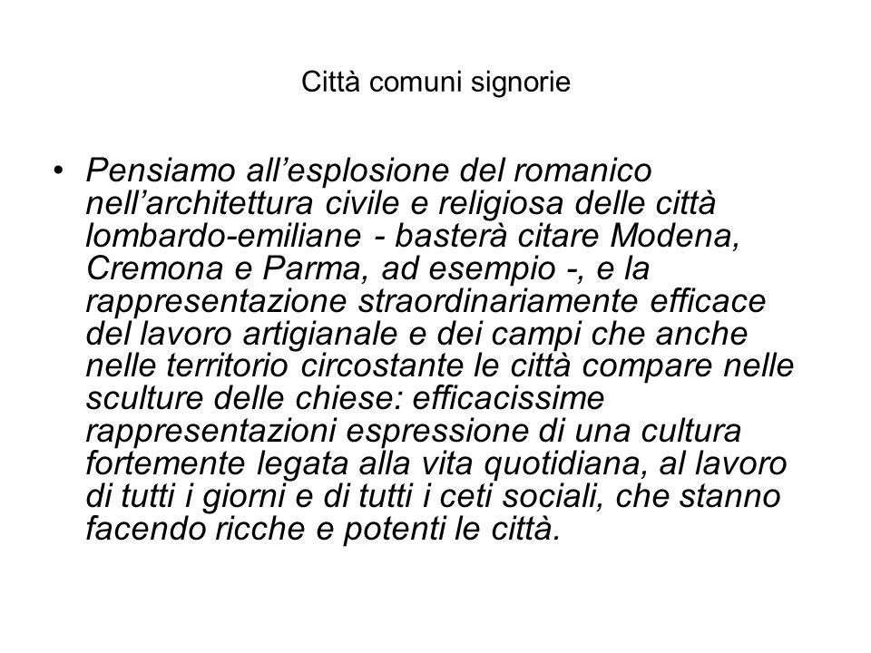 Città comuni signorie Pensiamo all'esplosione del romanico nell'architettura civile e religiosa delle città lombardo-emiliane - basterà citare Modena,