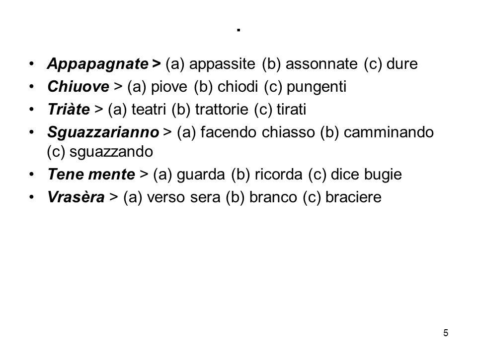 5. Appapagnate > (a) appassite (b) assonnate (c) dure Chiuove > (a) piove (b) chiodi (c) pungenti Triàte > (a) teatri (b) trattorie (c) tirati Sguazza