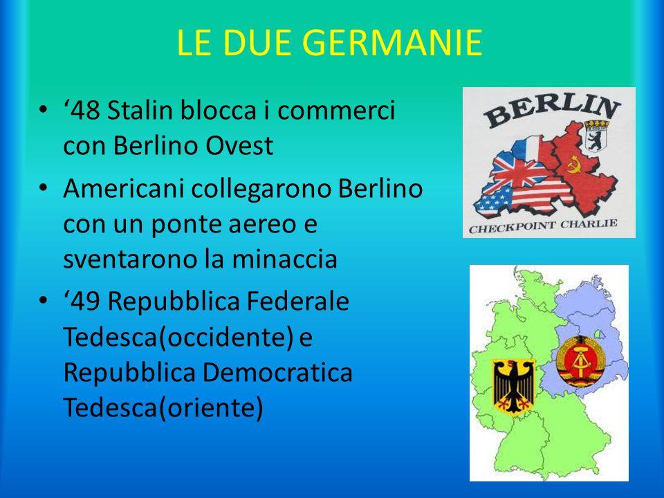 LE DUE GERMANIE '48 Stalin blocca i commerci con Berlino Ovest Americani collegarono Berlino con un ponte aereo e sventarono la minaccia '49 Repubblic