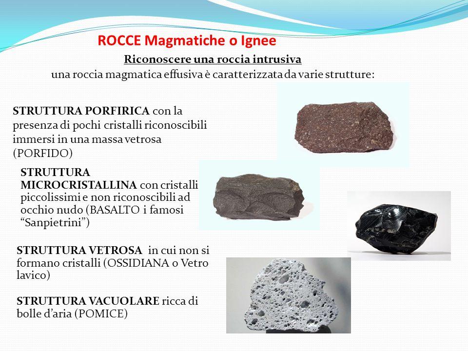 ROCCE Magmatiche o Ignee Riconoscere una roccia intrusiva una roccia magmatica effusiva è caratterizzata da varie strutture: STRUTTURA PORFIRICA con la presenza di pochi cristalli riconoscibili immersi in una massa vetrosa (PORFIDO) STRUTTURA MICROCRISTALLINA con cristalli piccolissimi e non riconoscibili ad occhio nudo (BASALTO i famosi Sanpietrini ) STRUTTURA VETROSA in cui non si formano cristalli (OSSIDIANA o Vetro lavico) STRUTTURA VACUOLARE ricca di bolle d'aria (POMICE)