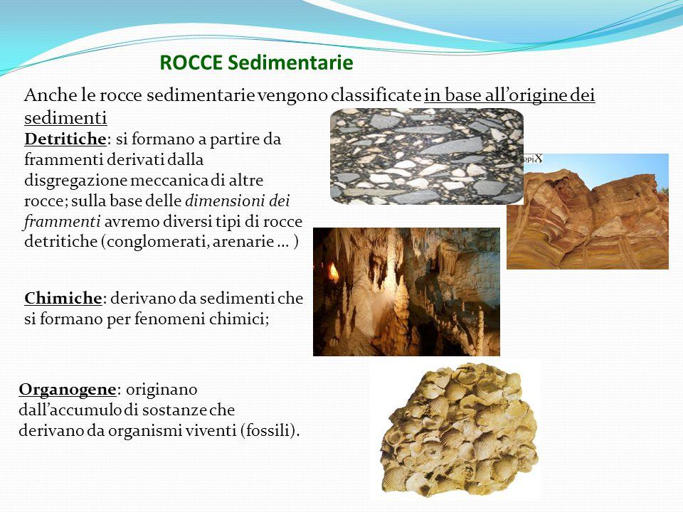 Anche le rocce sedimentarie vengono classificate in base all'origine dei sedimenti Detritiche: si formano a partire da frammenti derivati dalla disgregazione meccanica di altre rocce; sulla base delle dimensioni dei frammenti avremo diversi tipi di rocce detritiche (conglomerati, arenarie … ) Chimiche: derivano da sedimenti che si formano per fenomeni chimici; Organogene: originano dall'accumulo di sostanze che derivano da organismi viventi (fossili).