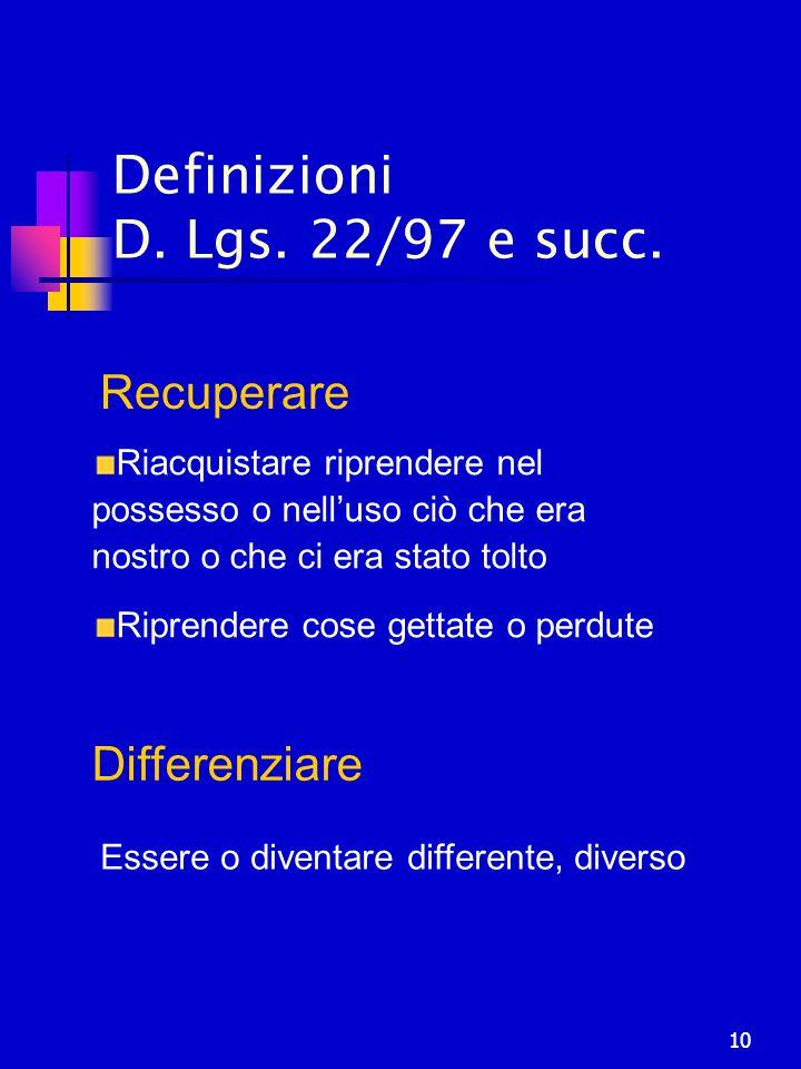 10 Definizioni D. Lgs. 22/97 e succ. Differenziare Essere o diventare differente, diverso Recuperare Riacquistare riprendere nel possesso o nell'uso c