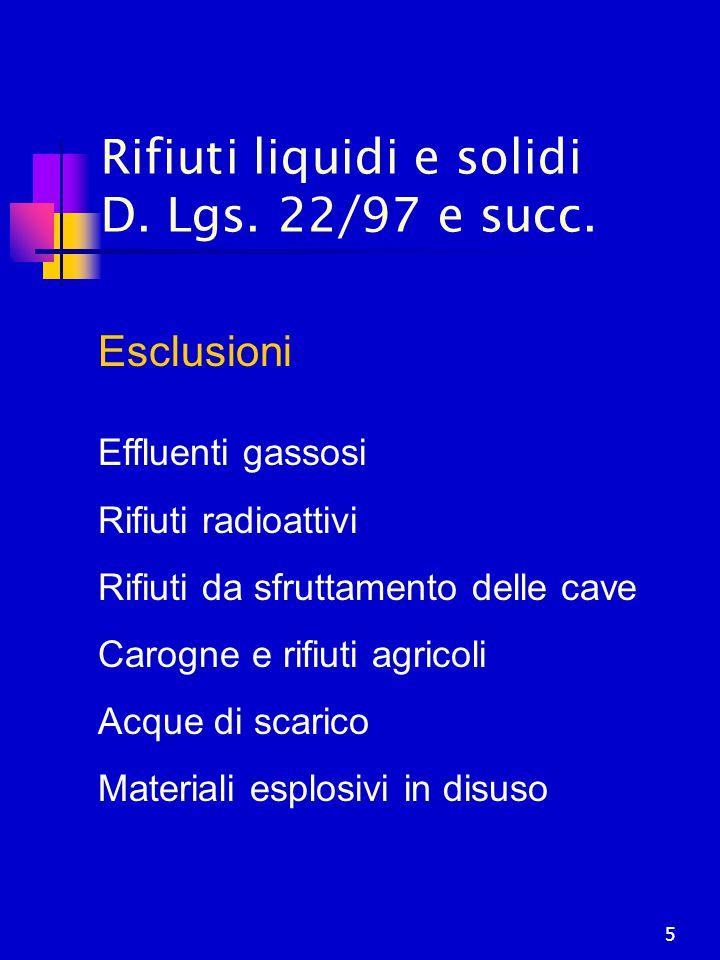 5 Rifiuti liquidi e solidi D. Lgs. 22/97 e succ. Esclusioni Effluenti gassosi Rifiuti radioattivi Rifiuti da sfruttamento delle cave Carogne e rifiuti