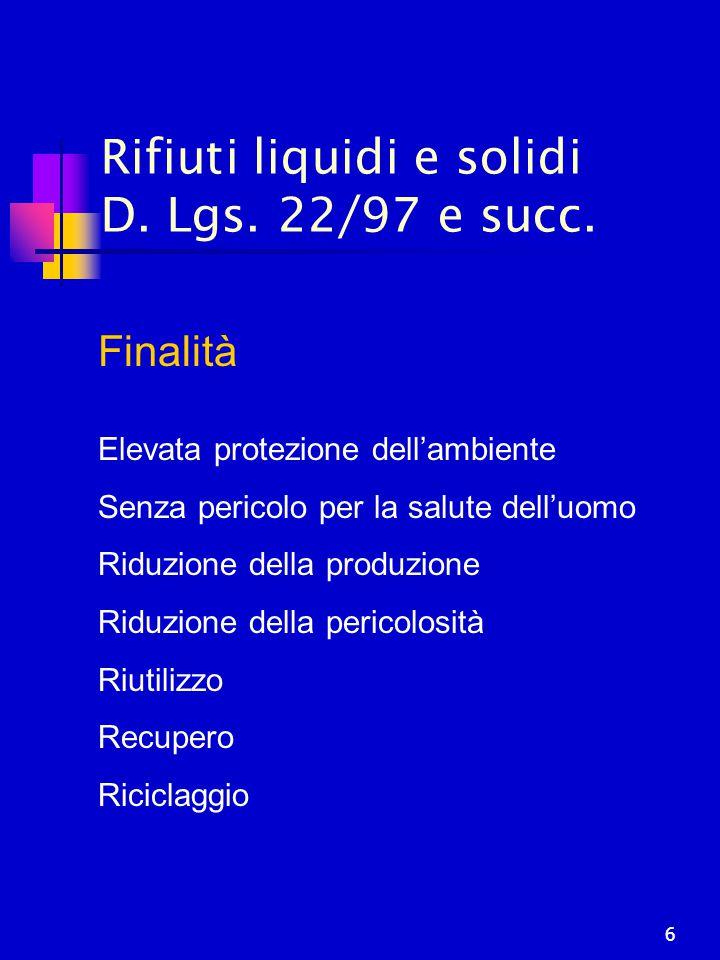 6 Rifiuti liquidi e solidi D. Lgs. 22/97 e succ. Finalità Elevata protezione dell'ambiente Senza pericolo per la salute dell'uomo Riduzione della prod