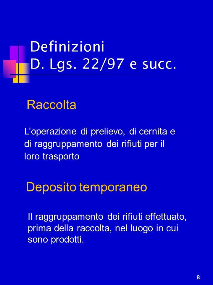 8 Definizioni D. Lgs. 22/97 e succ. Deposito temporaneo Il raggruppamento dei rifiuti effettuato, prima della raccolta, nel luogo in cui sono prodotti