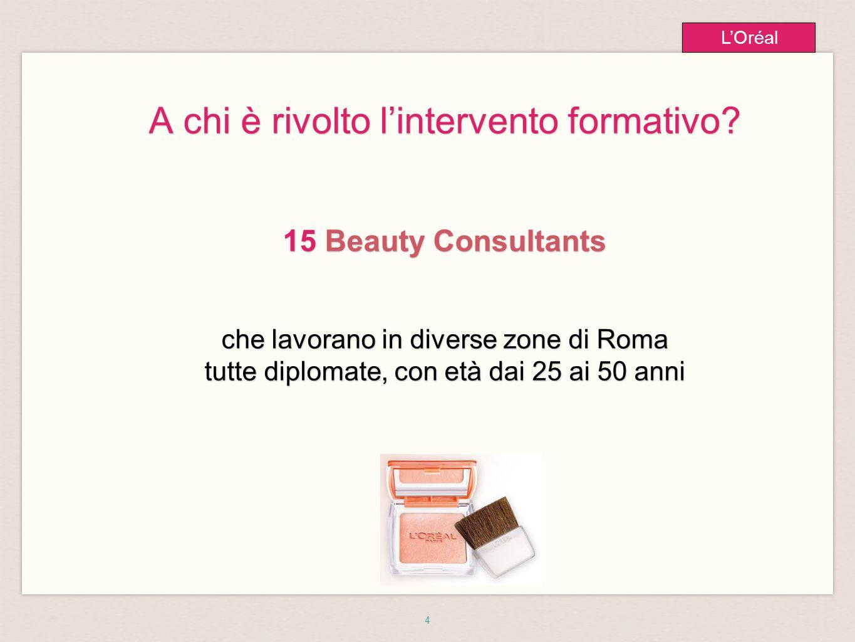 4 L'Oréal A chi è rivolto l'intervento formativo? 15 Beauty Consultants che lavorano in diverse zone di Roma tutte diplomate, con età dai 25 ai 50 ann