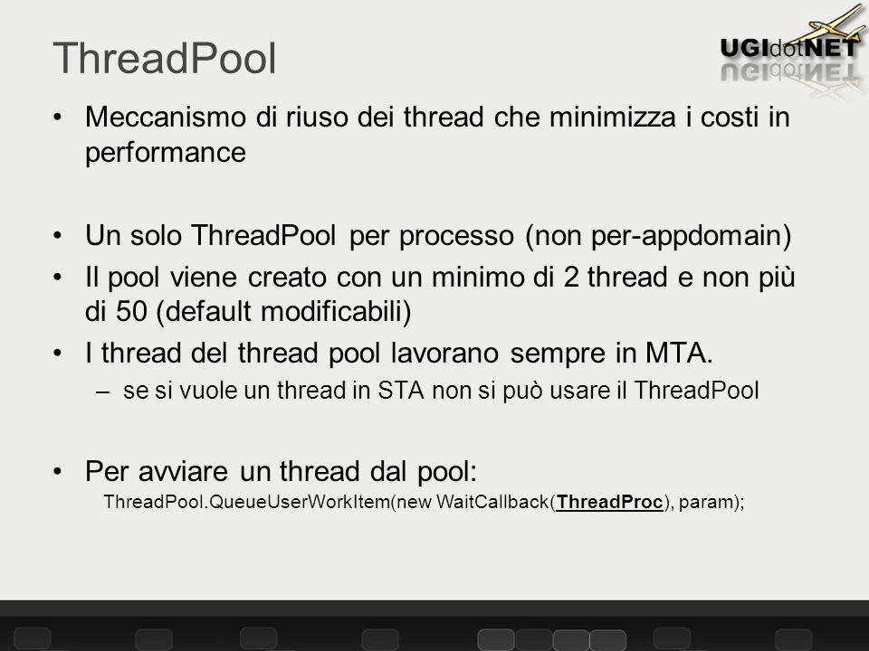 ThreadPool Meccanismo di riuso dei thread che minimizza i costi in performance Un solo ThreadPool per processo (non per-appdomain) Il pool viene creato con un minimo di 2 thread e non più di 50 (default modificabili) I thread del thread pool lavorano sempre in MTA.