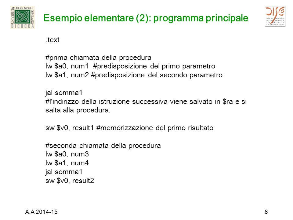 Esempio elementare (2): programma principale A.A 2014-156.text #prima chiamata della procedura lw $a0, num1 #predisposizione del primo parametro lw $a