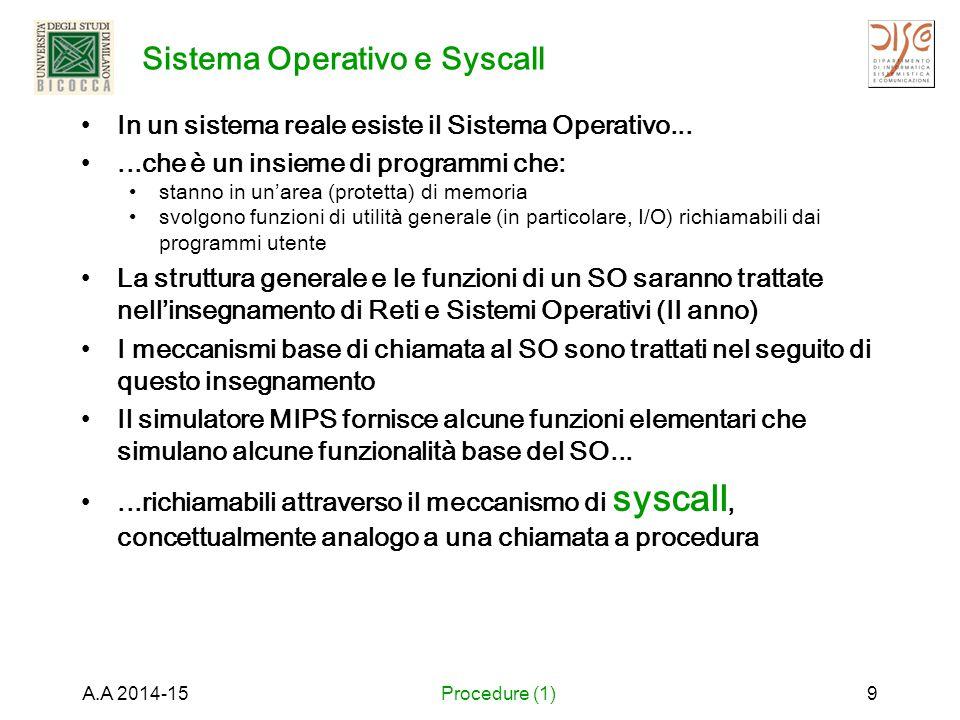Sistema Operativo e Syscall In un sistema reale esiste il Sistema Operativo......che è un insieme di programmi che: stanno in un'area (protetta) di memoria svolgono funzioni di utilità generale (in particolare, I/O) richiamabili dai programmi utente La struttura generale e le funzioni di un SO saranno trattate nell'insegnamento di Reti e Sistemi Operativi (II anno) I meccanismi base di chiamata al SO sono trattati nel seguito di questo insegnamento Il simulatore MIPS fornisce alcune funzioni elementari che simulano alcune funzionalità base del SO......richiamabili attraverso il meccanismo di syscall, concettualmente analogo a una chiamata a procedura A.A 2014-15Procedure (1)9