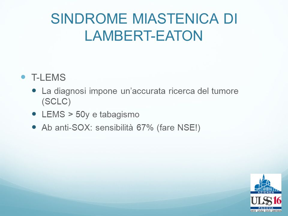 T-LEMS La diagnosi impone un'accurata ricerca del tumore (SCLC) LEMS > 50y e tabagismo Ab anti-SOX: sensibilità 67% (fare NSE!)
