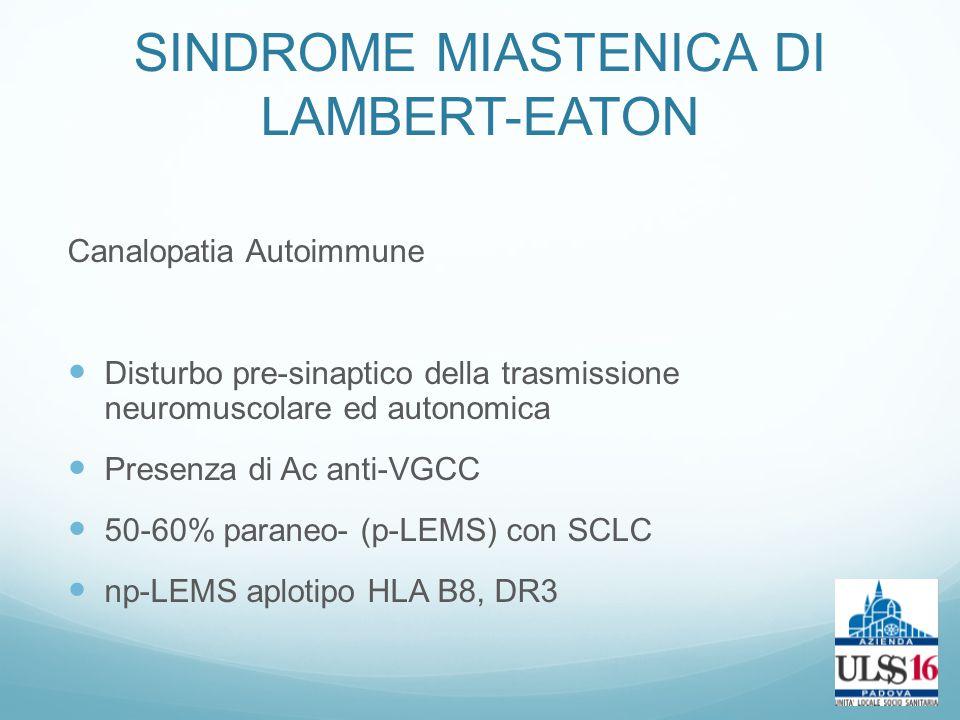 SINDROME MIASTENICA DI LAMBERT-EATON Canalopatia Autoimmune Disturbo pre-sinaptico della trasmissione neuromuscolare ed autonomica Presenza di Ac anti-VGCC 50-60% paraneo- (p-LEMS) con SCLC np-LEMS aplotipo HLA B8, DR3