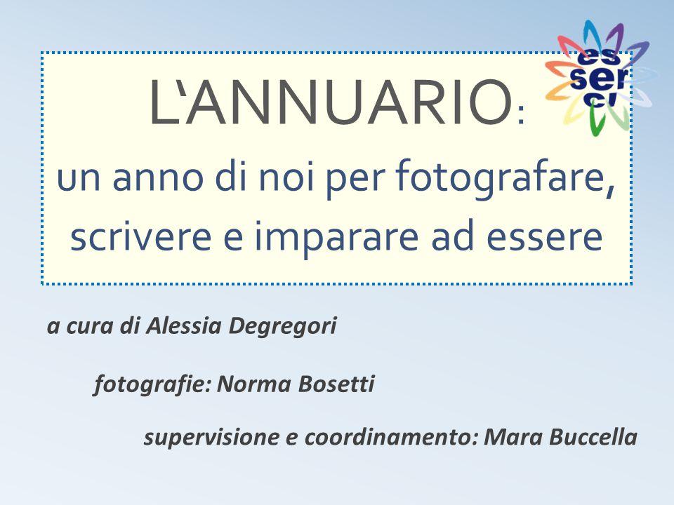 L'ANNUARIO : un anno di noi per fotografare, scrivere e imparare ad essere a cura di Alessia Degregori supervisione e coordinamento: Mara Buccella fot