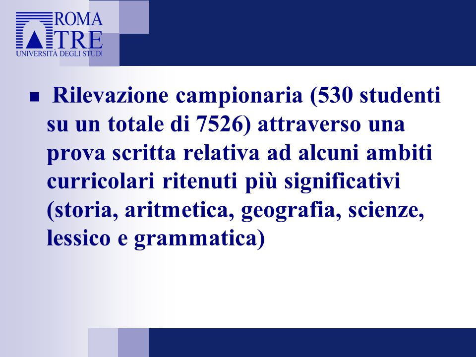 Rilevazione campionaria (530 studenti su un totale di 7526) attraverso una prova scritta relativa ad alcuni ambiti curricolari ritenuti più significativi (storia, aritmetica, geografia, scienze, lessico e grammatica)