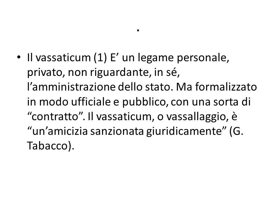 . Il vassaticum (1) E' un legame personale, privato, non riguardante, in sé, l'amministrazione dello stato. Ma formalizzato in modo ufficiale e pubbli