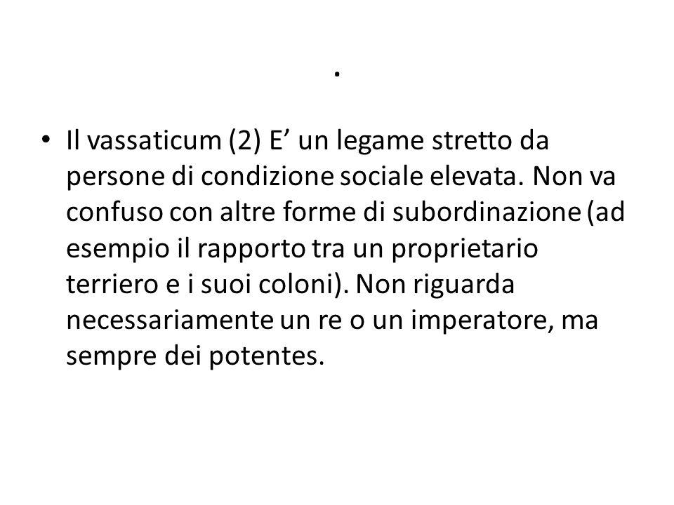 . Il vassaticum (2) E' un legame stretto da persone di condizione sociale elevata. Non va confuso con altre forme di subordinazione (ad esempio il rap