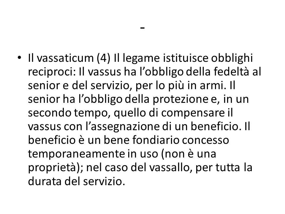 - Il vassaticum (4) Il legame istituisce obblighi reciproci: Il vassus ha l'obbligo della fedeltà al senior e del servizio, per lo più in armi. Il sen