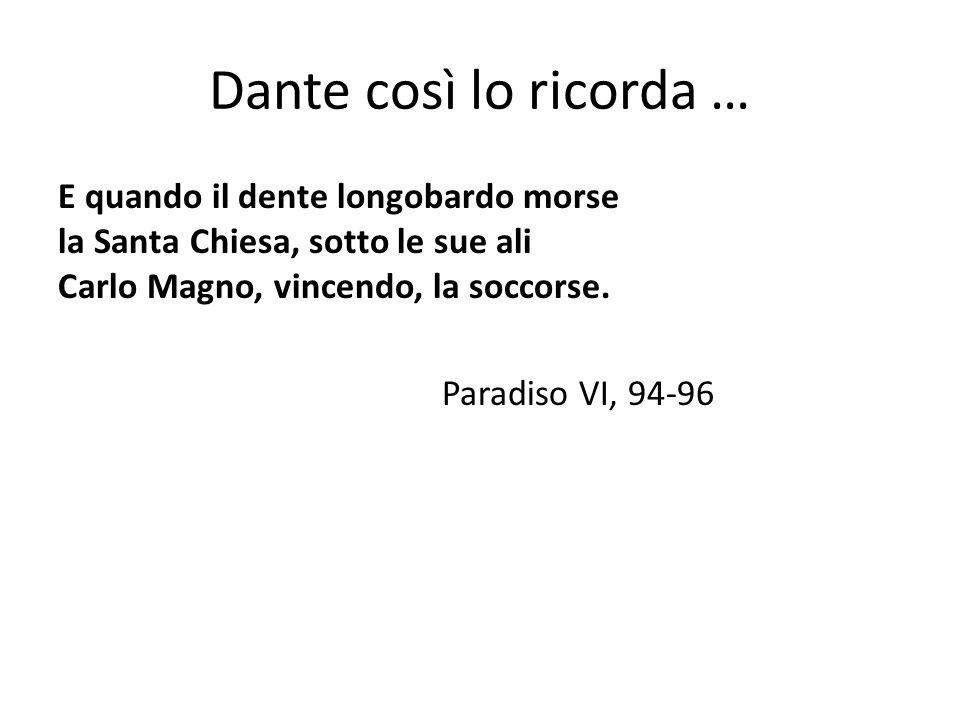 Dante così lo ricorda … E quando il dente longobardo morse la Santa Chiesa, sotto le sue ali Carlo Magno, vincendo, la soccorse. Paradiso VI, 94-96