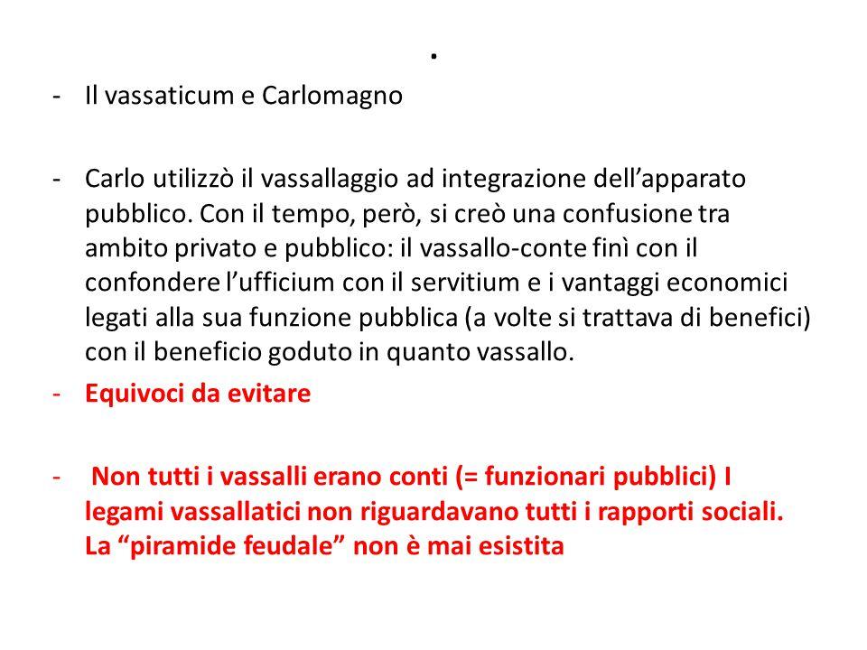 . -Il vassaticum e Carlomagno -Carlo utilizzò il vassallaggio ad integrazione dell'apparato pubblico. Con il tempo, però, si creò una confusione tra a