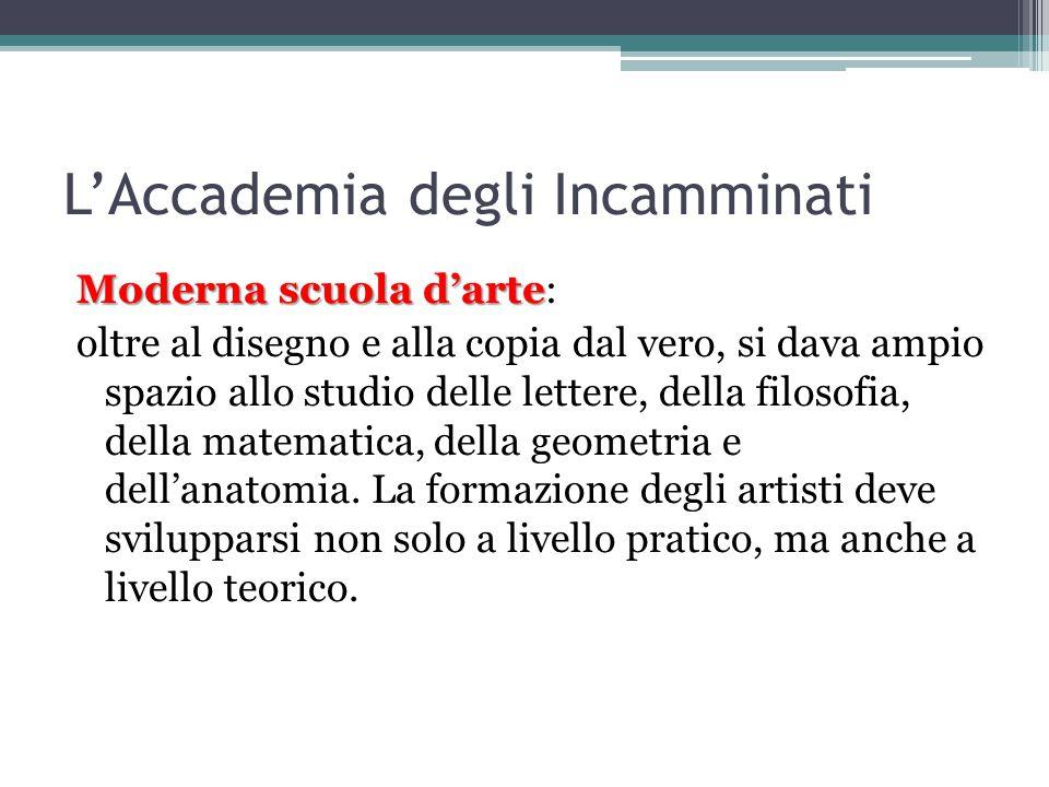 L'Accademia degli Incamminati Moderna scuola d'arte Moderna scuola d'arte: oltre al disegno e alla copia dal vero, si dava ampio spazio allo studio delle lettere, della filosofia, della matematica, della geometria e dell'anatomia.