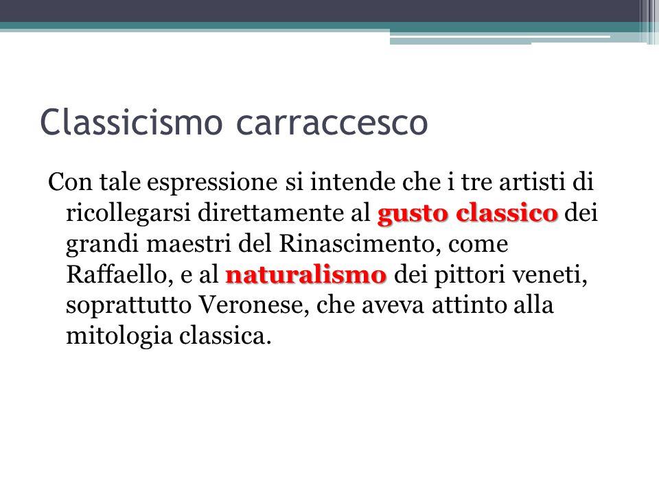 Classicismo carraccesco gusto classico naturalismo Con tale espressione si intende che i tre artisti di ricollegarsi direttamente al gusto classico dei grandi maestri del Rinascimento, come Raffaello, e al naturalismo dei pittori veneti, soprattutto Veronese, che aveva attinto alla mitologia classica.