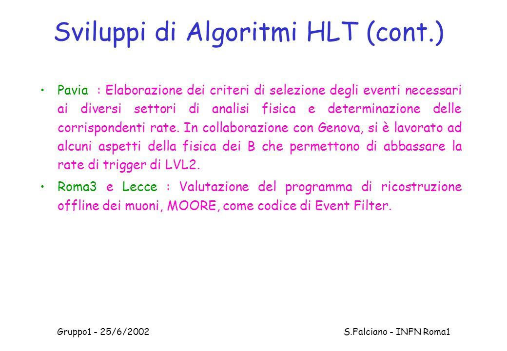 Gruppo1 - 25/6/2002 S.Falciano - INFN Roma1 Sviluppi di Algoritmi HLT (cont.) Pavia : Elaborazione dei criteri di selezione degli eventi necessari ai diversi settori di analisi fisica e determinazione delle corrispondenti rate.