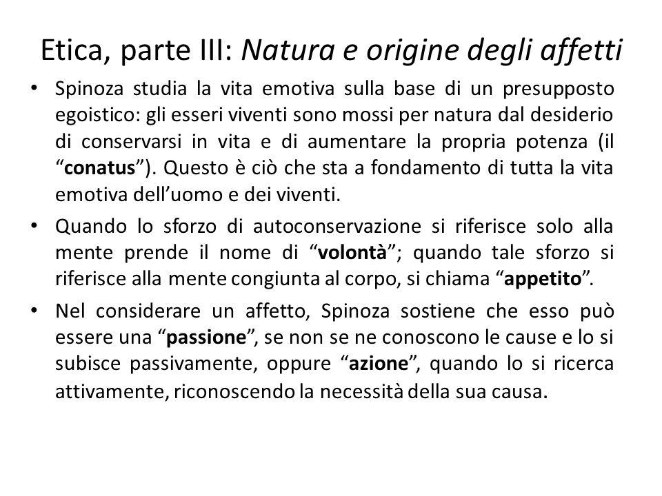 Etica, parte III: Natura e origine degli affetti Spinoza studia la vita emotiva sulla base di un presupposto egoistico: gli esseri viventi sono mossi per natura dal desiderio di conservarsi in vita e di aumentare la propria potenza (il conatus ).