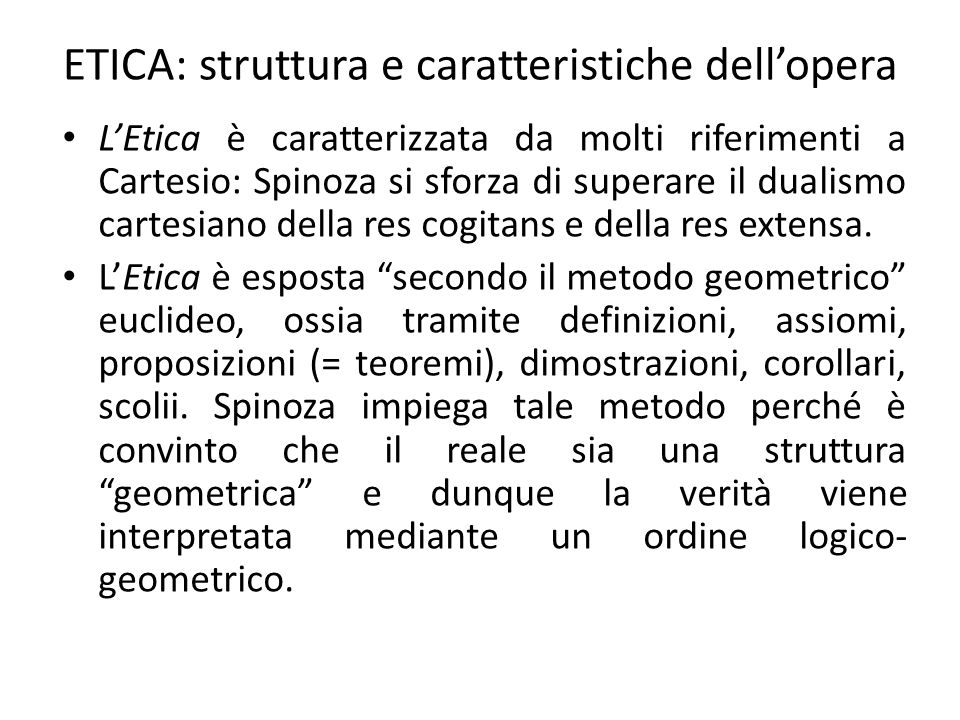 ETICA: struttura e caratteristiche dell'opera L'Etica è caratterizzata da molti riferimenti a Cartesio: Spinoza si sforza di superare il dualismo cartesiano della res cogitans e della res extensa.