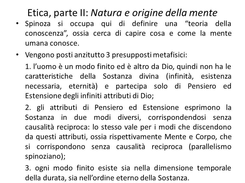 Etica, parte II: Natura e origine della mente Spinoza si occupa qui di definire una teoria della conoscenza , ossia cerca di capire cosa e come la mente umana conosce.