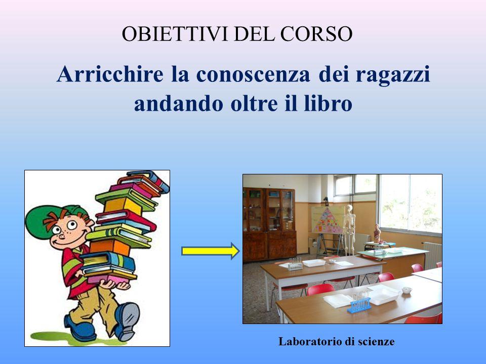 OBIETTIVI DEL CORSO Arricchire la conoscenza dei ragazzi andando oltre il libro Laboratorio di scienze