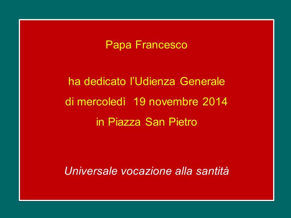 Papa Francesco ha dedicato l'Udienza Generale di mercoledì 19 novembre 2014 in Piazza San Pietro Universale vocazione alla santità Papa Francesco ha dedicato l'Udienza Generale di mercoledì 19 novembre 2014 in Piazza San Pietro Universale vocazione alla santità