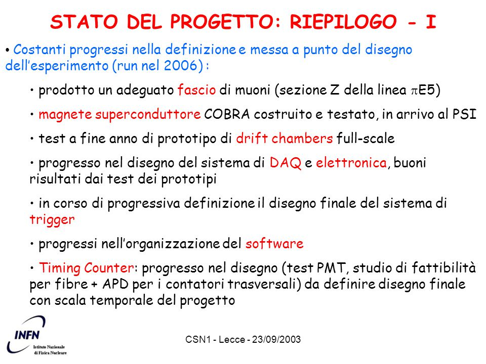 CSN1 - Lecce - 23/09/2003 STATO DEL PROGETTO: RIEPILOGO - I Costanti progressi nella definizione e messa a punto del disegno dell'esperimento (run nel 2006) : prodotto un adeguato fascio di muoni (sezione Z della linea  E5) magnete superconduttore COBRA costruito e testato, in arrivo al PSI test a fine anno di prototipo di drift chambers full-scale progresso nel disegno del sistema di DAQ e elettronica, buoni risultati dai test dei prototipi in corso di progressiva definizione il disegno finale del sistema di trigger progressi nell'organizzazione del software Timing Counter: progresso nel disegno (test PMT, studio di fattibilità per fibre + APD per i contatori trasversali) da definire disegno finale con scala temporale del progetto