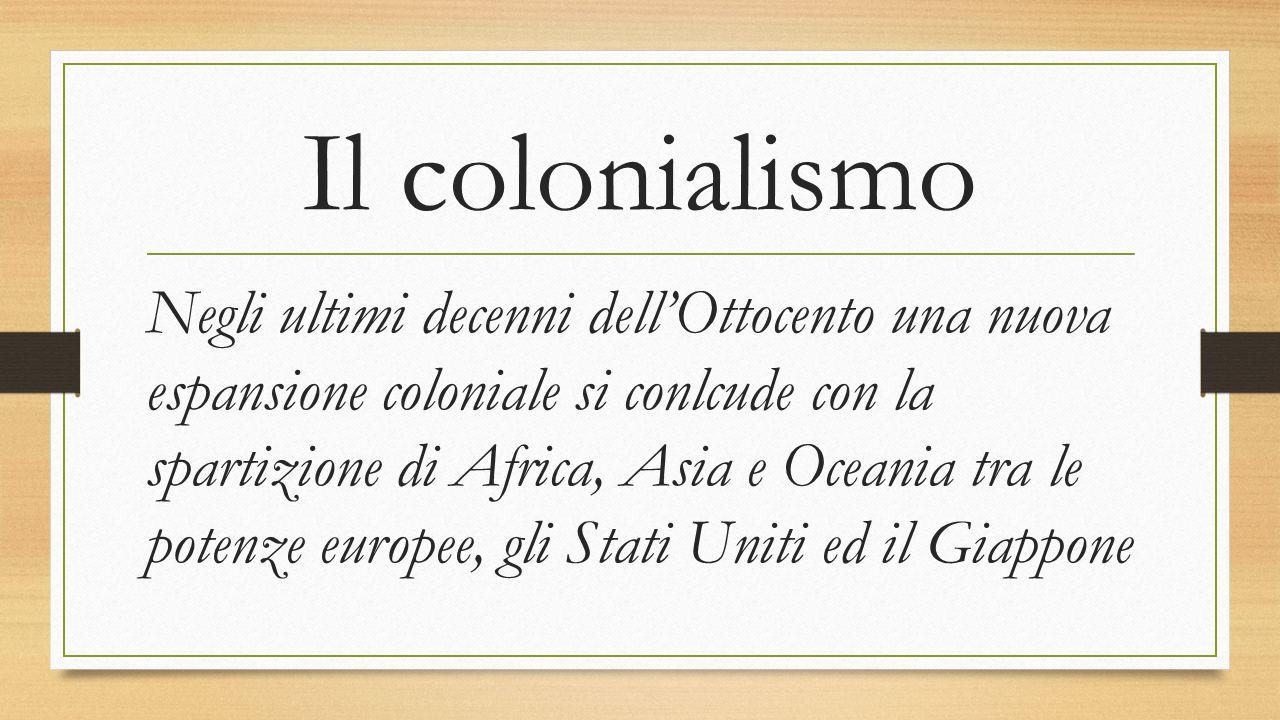 Il colonialismo Negli ultimi decenni dell'Ottocento una nuova espansione coloniale si conlcude con la spartizione di Africa, Asia e Oceania tra le pot