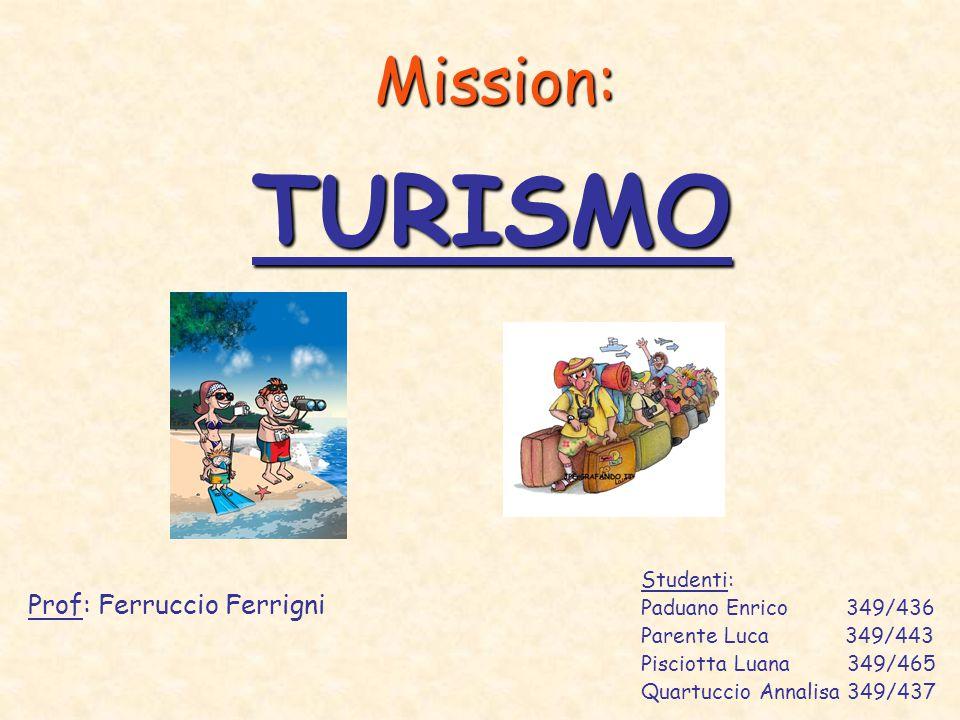 Mission: Prof: Ferruccio Ferrigni TURISMO Studenti: Paduano Enrico 349/436 Parente Luca 349/443 Pisciotta Luana 349/465 Quartuccio Annalisa 349/437