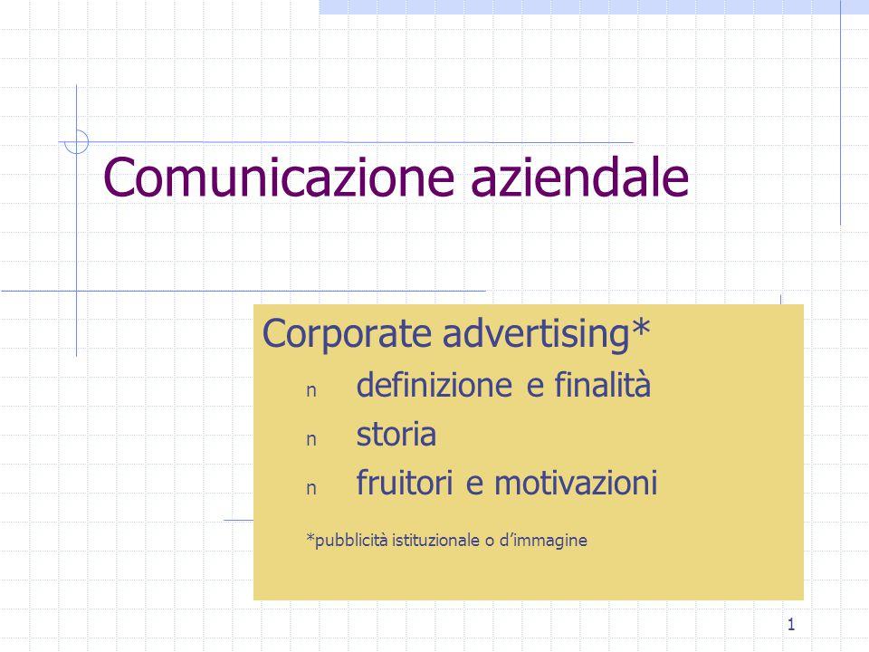 1 Comunicazione aziendale Corporate advertising* n definizione e finalità n storia n fruitori e motivazioni *pubblicità istituzionale o d'immagine