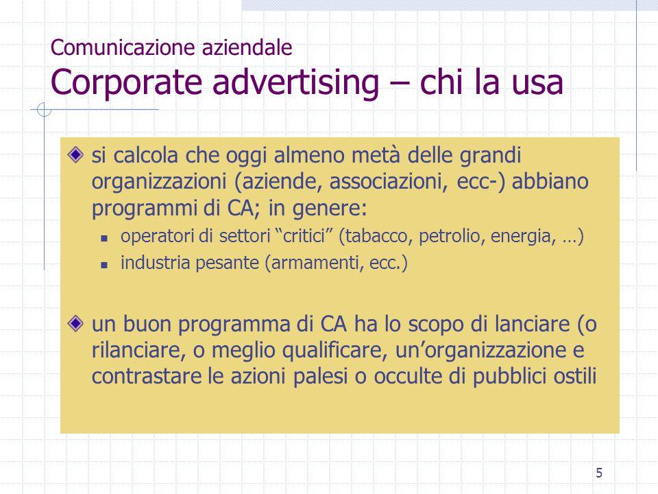 5 Comunicazione aziendale Corporate advertising – chi la usa si calcola che oggi almeno metà delle grandi organizzazioni (aziende, associazioni, ecc-)