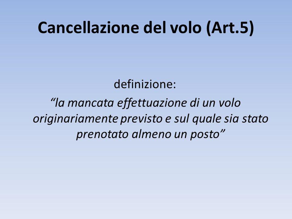 Cancellazione del volo (Art.5) definizione: la mancata effettuazione di un volo originariamente previsto e sul quale sia stato prenotato almeno un posto