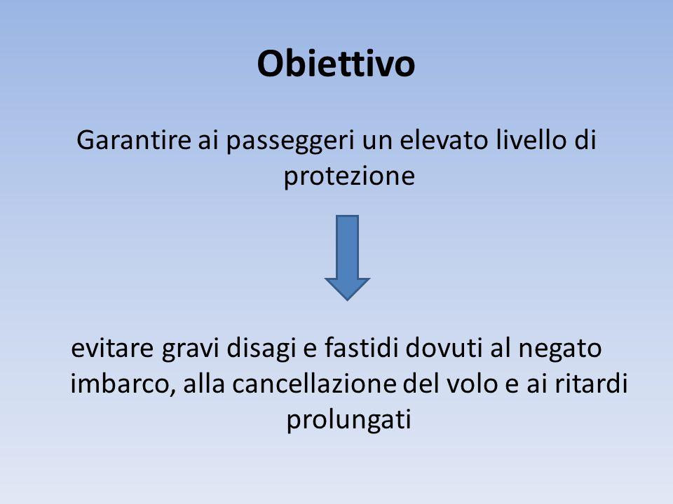 Obiettivo Garantire ai passeggeri un elevato livello di protezione evitare gravi disagi e fastidi dovuti al negato imbarco, alla cancellazione del volo e ai ritardi prolungati