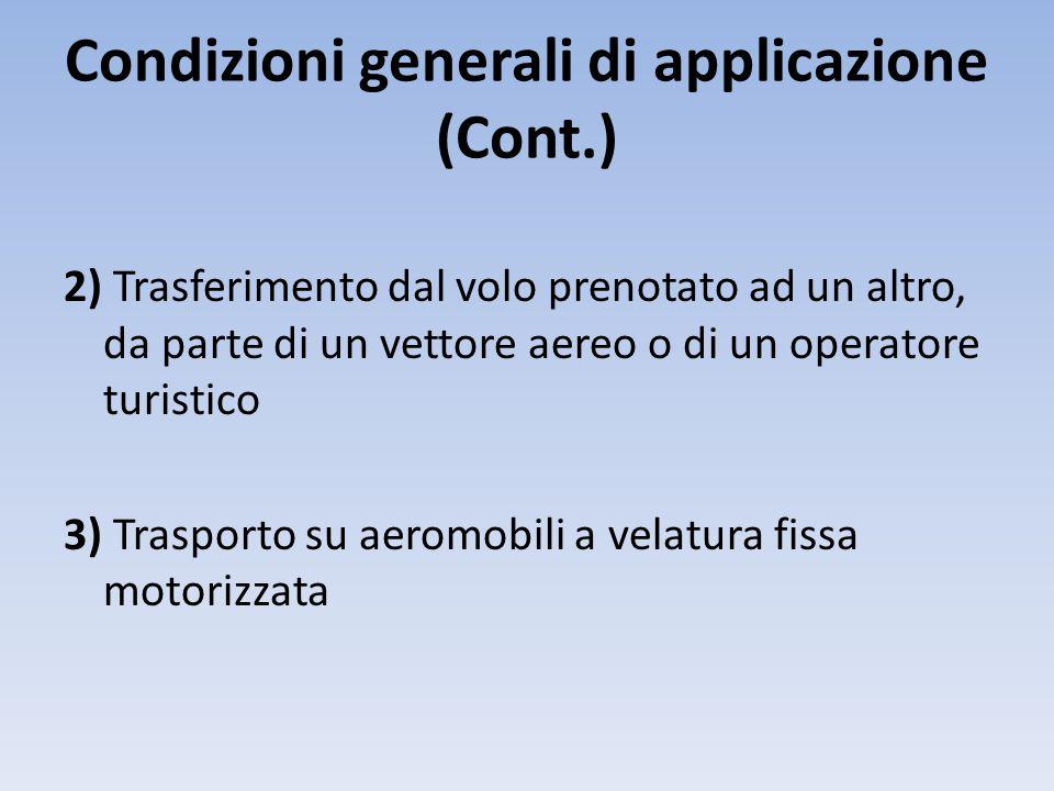 Condizioni generali di applicazione (Cont.) 2) Trasferimento dal volo prenotato ad un altro, da parte di un vettore aereo o di un operatore turistico 3) Trasporto su aeromobili a velatura fissa motorizzata