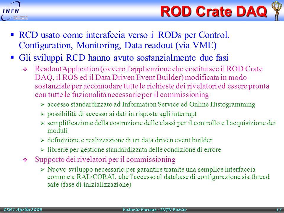 CSN1 Aprile 2006 Valerio Vercesi - INFN Pavia 17 ROD Crate DAQ  RCD usato come interafccia verso i RODs per Control, Configuration, Monitoring, Data readout (via VME)  Gli sviluppi RCD hanno avuto sostanzialmente due fasi  ReadoutApplication (ovvero l applicazione che costituisce il ROD Crate DAQ, il ROS ed il Data Driven Event Builder) modificata in modo sostanziale per accomodare tutte le richieste dei rivelatori ed essere pronta con tutte le fuzionalità necessarie per il commissioning  accesso standardizzato ad Information Service ed Online Histogramming  possibilità di accesso ai dati in risposta agli interrupt  semplificazione della costruzione delle classi per il controllo e l acquisizione dei moduli  definizione e realizzazione di un data driven event builder  librerie per gestione standardizzata delle condizione di errore  Supporto dei rivelatori per il commissioning  Nuovo sviluppo necessario per garantire tramite una semplice interfaccia comune a RAL/CORAL che l accesso al database di configurazione sia thread safe (fase di inizializzazione)