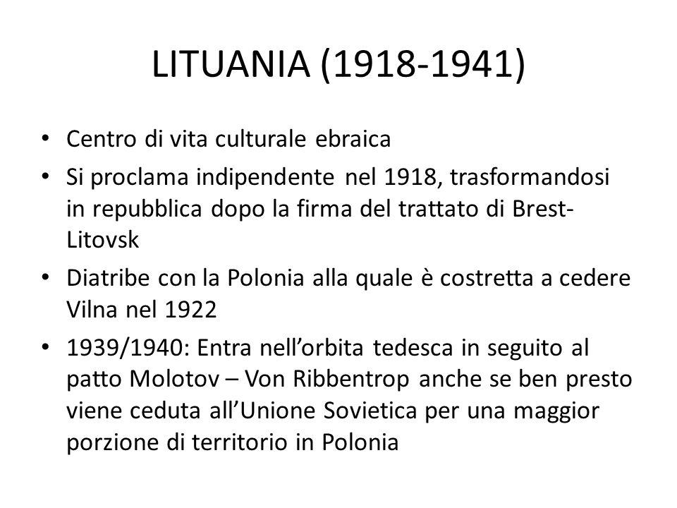 LITUANIA (1918-1941) Centro di vita culturale ebraica Si proclama indipendente nel 1918, trasformandosi in repubblica dopo la firma del trattato di Brest- Litovsk Diatribe con la Polonia alla quale è costretta a cedere Vilna nel 1922 1939/1940: Entra nell'orbita tedesca in seguito al patto Molotov – Von Ribbentrop anche se ben presto viene ceduta all'Unione Sovietica per una maggior porzione di territorio in Polonia