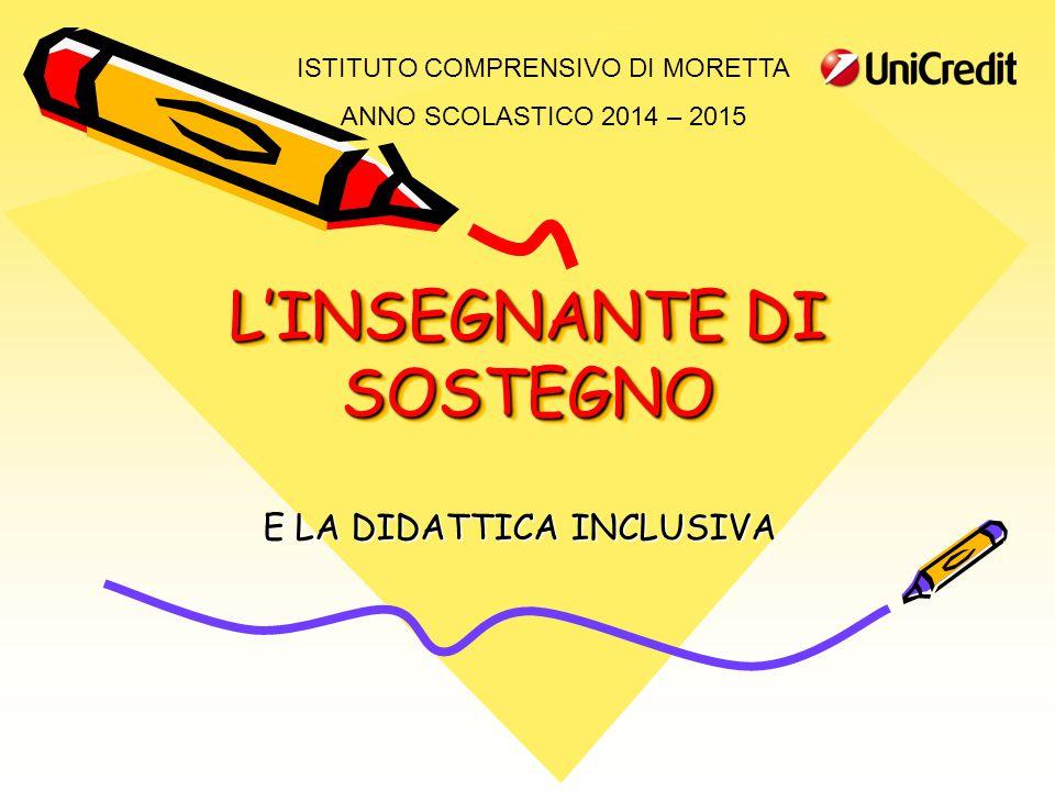 L'INSEGNANTE DI SOSTEGNO E LA DIDATTICA INCLUSIVA ISTITUTO COMPRENSIVO DI MORETTA ANNO SCOLASTICO 2014 – 2015